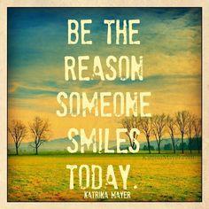 Be the reason someone smiles today! <3 #smile #today www.KatrinaMayer.com #friend #lifelesson #beauty #peace #joy #happiness #letitgo #goodvibes #spreadthelove #smile #enjoylife #behappy #lightworker #goodenergy #motivation #passion #inspiration #lawofattraction #spiritual #awaken #consciousness #onelove #wholeness #bliss #enlightenment #meditation #lifeisbeautiful #wordsofwisdom