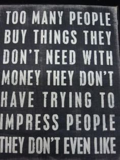 live within your means. never a borrower or a lender be! : )