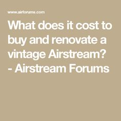 What does it cost to buy and renovate a vintage Airstream? - Airstream Forums