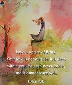 """Love is a state of being. Your love is not outside; it is deep within you. You can never lose it, and it cannot leave you."" ~Eckhart Tolle ..*"