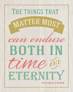 """""""The things that matter most can endure both in time and eternity."""" David A. Bednar"""
