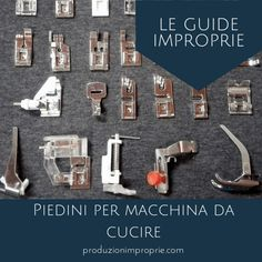 I piedini per macchina da cucire - Le guide improprie | produzionimproprie