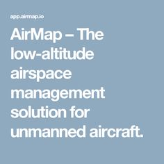 AirMap – The low-altitude airspace management solution for unmanned aircraft.