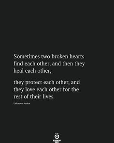 Sometimes two broken hearts find each other, and then they heal each other, they protect each other, and they love each other for the rest of their lives. Unknown Author # Sometimes Two Broken Hearts Find Each Other, And Then They Heal Each Other Quotes For Him, True Quotes, Words Quotes, Quotes To Live By, Funny Quotes, Quotes On New Love, Liking Someone Quotes, Wisdom Quotes, Quotes Quotes