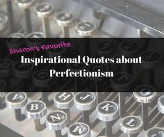 Sharon's Favorite Inspirational Quotes about Perfectionism #perfectionism