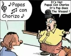 """Teacher: It's NOT 'papas con chorizo!' It's """"Pop Goes the Weasel! Chicano, Baking Soda For Hair, Pop Goes The Weasel, Character Personality, Mexican Humor, Best Oatmeal, Steak And Eggs, Organic Sugar, Base Foods"""