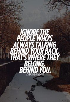 ignore the people whos always talking behind your back, thats where they blong. Behind you.