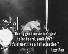 """""""Really good music isn't just to be heard, you know. It's almost like a hallucination."""" Iggy Pop"""
