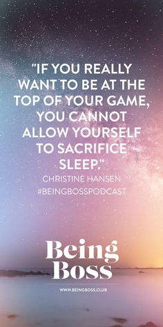 """If you really want to be at the top of your game, you cannot allow yourself to sacrifice sleep."" -Christine Hansen 