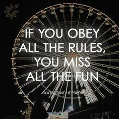 """If you obey all the rules, you miss all the fun."" - Katherine Hepburn"