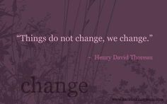 Things do not change. We change --Henry David Thoreau All Quotes, Change Quotes, Quotes To Live By, Motivational Quotes, Life Quotes, Inspirational Quotes, Heart Quotes, Cool Words, Wise Words