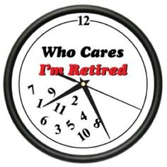 Funny Retirement Quotes | RETIRED WHO CARES ~Wall Clock~ retiree retirement gift. Click on clock ...