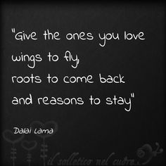 Give the ones you love, wings to fly, roots to come back, and reasons to stay. -- Dalai Lama Quotes or Sayings about Love (CTS) Great Quotes, Quotes To Live By, Inspirational Quotes, Stay Quotes, Words Quotes, Me Quotes, Sayings, Dhali Lama Quotes, Quotes Pics