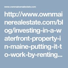 http://www.ownmainerealestate.com/blog/investing-in-a-waterfront-property-in-maine-putting-it-to-work-by-renting-it-out