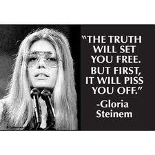 """Gloria Steinem famously said """"The truth shall set you free but first it will piss you off."""""""