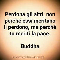 Perdona gli altri, non perché essi meritano il perdono, ma perché tu meriti la pace. BuddhaClick the link now to find the center in you with our amazing selections of items ranging from yoga apparel to meditation space decor Words Quotes, Wise Words, Sayings, Motivational Quotes, Inspirational Quotes, Italian Quotes, Italian Phrases, Beautiful Words, Quotations
