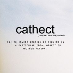 cathect: (v) to invest emotion or feeling in a particular idea, object, or in another person.