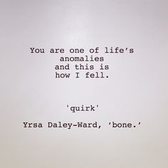 You are one of life's anomalies and this is how I fell. 'Quirk' Yrsa Daley-Ward, 'bone.'