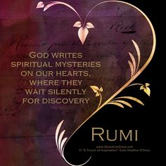 """""""God writes spiritual mysteries on our hearts, where they wait silently for discovery."""" —Rumi www.pinterest.com/QuantumGrace ..*"""
