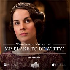 Downton Abbey- Season 4 quotes. Personal observation: I don't expect Blake to be witty either, Mary! ;)