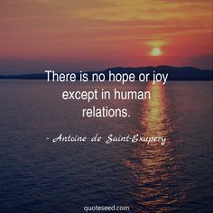 """""""There is no hope or joy except in human relations."""" - Antoine de Saint-Exupery - Quote Seed"""