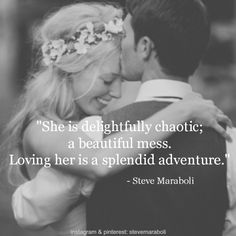 """She is delightfully chaotic; a beautiful mess. Loving her is a splendid adventure."" - Steve Maraboli #quote"
