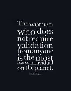 The woman who does not require validation from anyone is the most feared person on the planet  ~Mohadesa Najumi