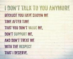 I don't talk to you anymore because you have shown me time after time that you don't value me, don't support me and don't treat me with the respect I deserve.