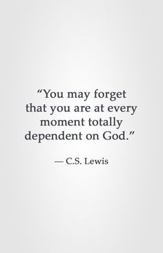 """""""You may forget that you are at every moment totally dependent on God."""" -C.S. Lewis"""
