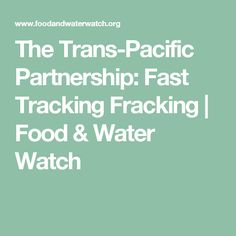 The Trans-Pacific Partnership: Fast Tracking Fracking | Food & Water Watch