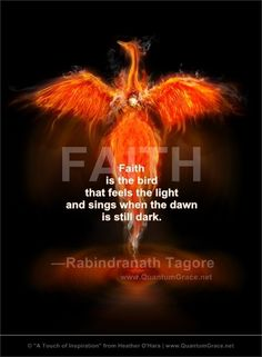 """Faith is the bird that feels the light and sings when the dawn is still dark."" —Rabindranath Tagore: www.QuantumGrace.net ..*"