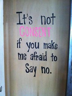 """It's not consent if you make me afraid to say no.""   Powerful Message. NO MEANS NO!"