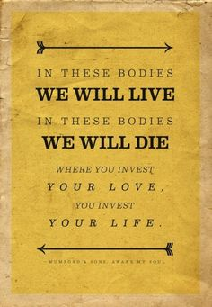 In these bodies, we will live. ~Mumford and Sons