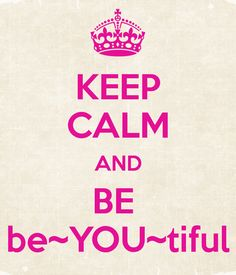 KEEP CALM AND BE be~YOU~tiful