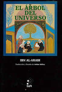 El ärbol del Universo de Ibn Al.Arabi editado por Sufi.El Árbol del Universo es un símbolo asociado al de la Montaña del Universo, sobre cuya cima crece. Se trata de un árbol situado en el centro de la Tierra; sus raíces descienden hasta lo más profundo del mundo inferior, y sus ramas se extienden hasta abarcar el Este y el Oeste,llegando las más elevadas h