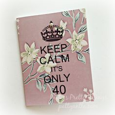 Keep Calm It's Only 40 Birthday Card by PattyAntlesPrettys on Etsy