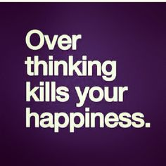 Over thinking kills happiness life quotes quotes quote happiness inspirational life lessons overthinking