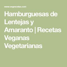 Hamburguesas de Lentejas y Amaranto   Recetas Veganas Vegetarianas
