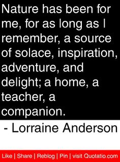 Nature has been for me, for as long as I remember, a source of solace, inspiration, adventure, and delight; a home, a teacher, a companion. - Lorraine Anderson #quotes #quotations