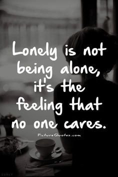 Lonely is not being alone, it's the feeling that no…  I care! kp