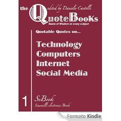 Are you looking for a Quote? Here is an eBook right for you. In the first title of this Collection of Seeds of Wisdom on Every Subject Quotable Quotes on: - TECHNOLOGY - COMPUTERS - INTERNET - SOCIAL MEDIA