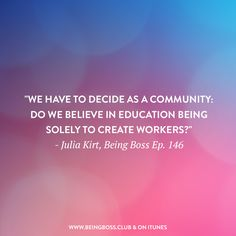 """""""We have to decide as a community: Do we believe in education being solely to create workers?"""" -Julia Kirt   Art and Politics for creative entrepreneurs & business owners   Being Boss Podcast  http://beingboss.club/podcast/episode-146-art-and-politics-julia-kirt?utm_campaign=coschedule&utm_source=pinterest&utm_medium=Being%20Boss%20Podcast&utm_content=Episode%20%23146%20%2F%2F%20Art%20and%20Politics%20with%20Julia%20Kirt"""