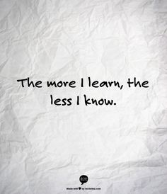 The more I learn, the less I know.  This describes my current phase of life perfectly.  I just want to learn everything!