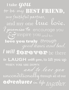 I take you to be my best friend, my faithful partner, and my one true love. I promise to encourage you  inspire you and to love you truly through good times and bad. I will forever be there to laugh with you, to lift you up when you are down, and to love you unconditionally through all of our adventures in life together. #quote #lovequote