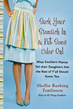 Suck Your Stomach In & Put Some Color On! What Southern Mamas tell their daughters that the rest of y'all should know too! (Southern Wisdom)