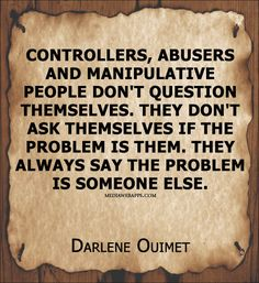 Controllers, abusers and manipulative people don`t question themselves. They don`t ask themselves if the problem is them. They always say the problem is someone else. ~Darlene Ouimet