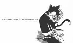 If you want to cry, I'll be your shoulder.