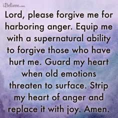 Lord, please forgive me for harboring anger. Equip me with a supernatural ability to forgive those who have hurt me. Guard my heart when old emotions threaten to surface. Strip my heart of anger and replace it with joy. Prayer Verses, Faith Prayer, God Prayer, Prayer Quotes, Power Of Prayer, Bible Verses, Forgiveness Prayer, Forgiveness Scriptures, Bible Quotes