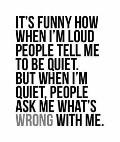 Seriously! I can't tell you how many times people have asked whats wrong with me or why I'm so quiet, it's just the way I am! I'm not unhappy or judgmental, I'm just naturally quiet and there's nothing wrong with that!
