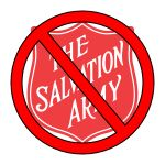 """""""The Salvation Army has refused assistance to gay couples unless they break up and go straight, Muslim families who refuse to attend """"Christian Bible classes"""", kids who can't prove their immigration status, and more.""""  I will not give them money to convert others to this."""
